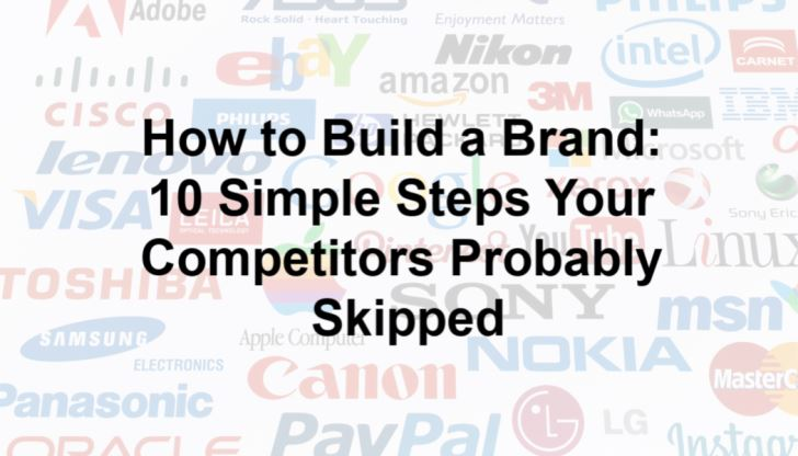 How to Build a Brand: 10 Simple Steps Your Competitors Probably Skipped